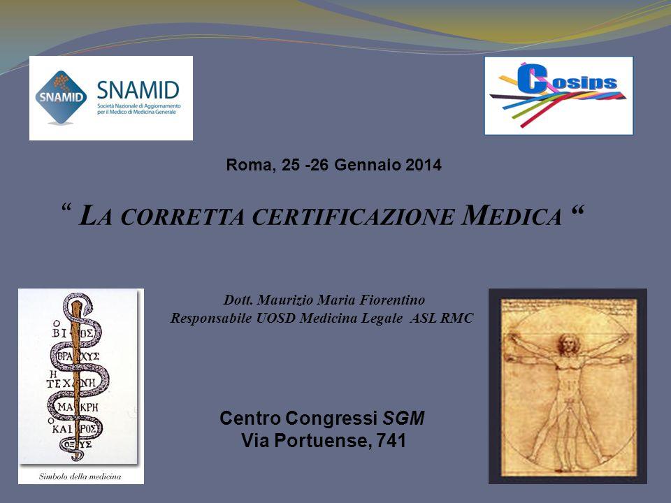 L A CORRETTA CERTIFICAZIONE M EDICA Dott. Maurizio Maria Fiorentino Responsabile UOSD Medicina Legale ASL RMC Centro Congressi SGM Via Portuense, 741