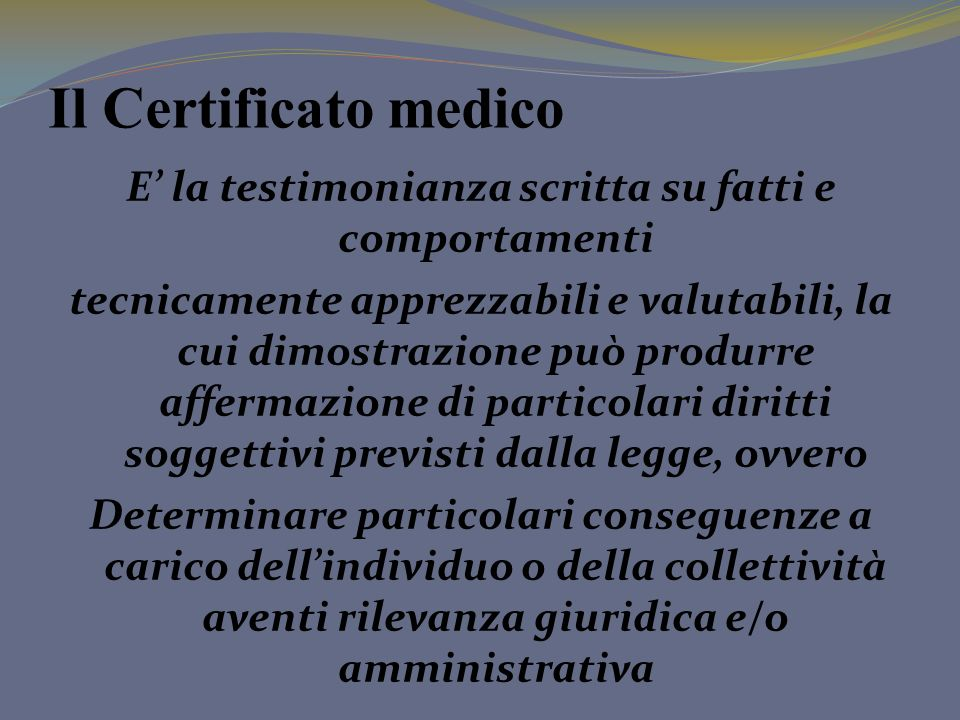 Il Certificato medico E la testimonianza scritta su fatti e comportamenti tecnicamente apprezzabili e valutabili, la cui dimostrazione può produrre af