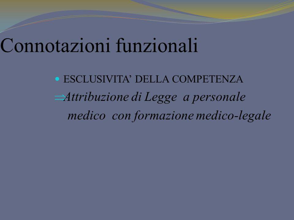 Connotazioni funzionali ESCLUSIVITA DELLA COMPETENZA Attribuzione di Legge a personale medico con formazione medico-legale