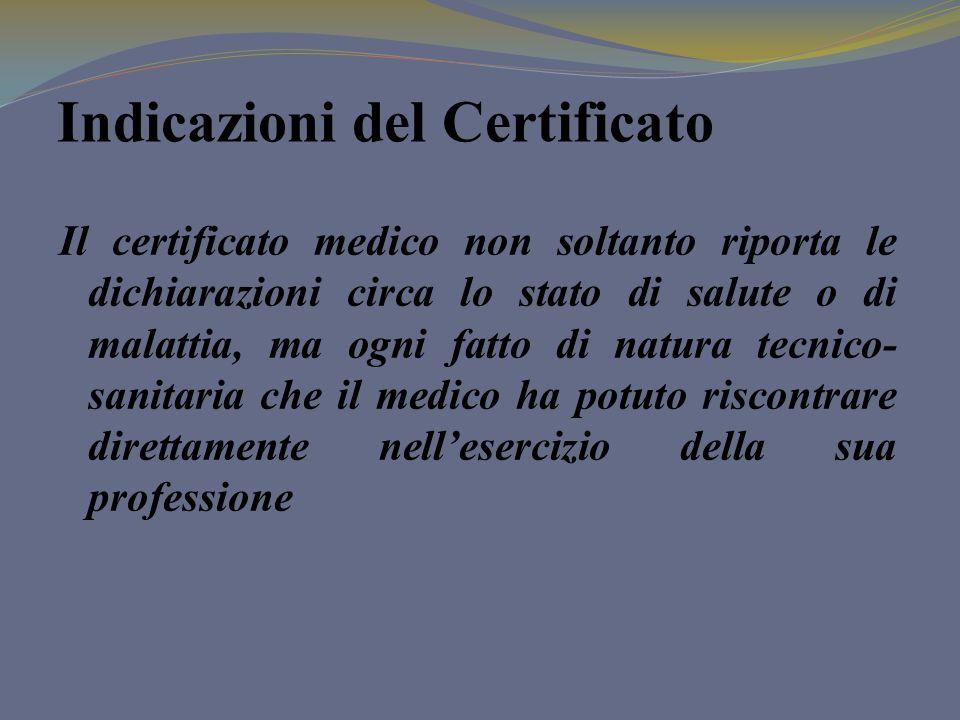 Indicazioni del Certificato Il certificato medico non soltanto riporta le dichiarazioni circa lo stato di salute o di malattia, ma ogni fatto di natur
