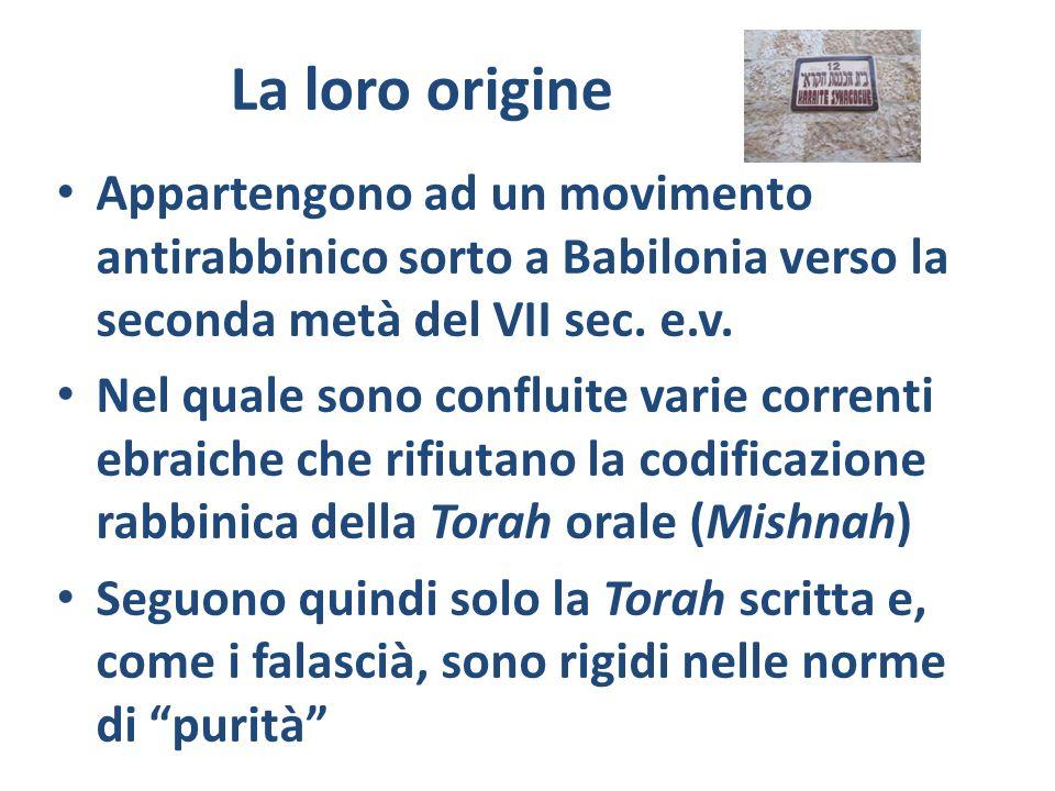 La loro origine Appartengono ad un movimento antirabbinico sorto a Babilonia verso la seconda metà del VII sec. e.v. Nel quale sono confluite varie co