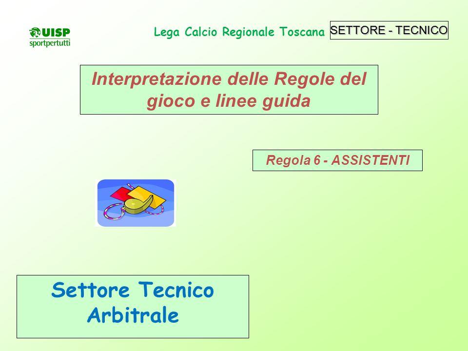 SETTORE - TECNICO Settore Tecnico Arbitrale Lega Calcio Regionale Toscana Interpretazione delle Regole del gioco e linee guida Regola 6 - ASSISTENTI S