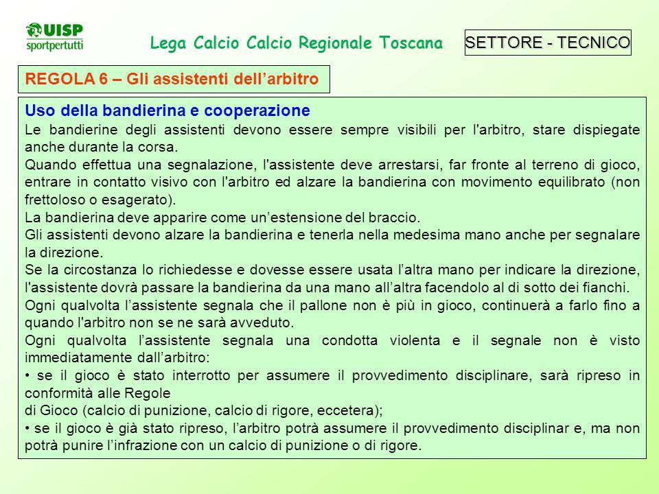 SETTORE - TECNICO Lega Calcio Calcio Regionale Toscana. REGOLA 6 – Gli assistenti dellarbitro Uso della bandierina e cooperazione Le bandierine degli