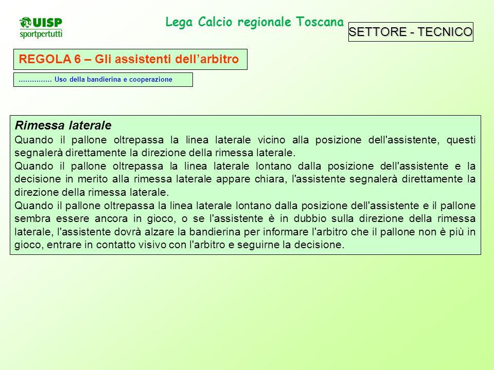 SETTORE - TECNICO Lega Calcio regionale Toscana. REGOLA 6 – Gli assistenti dellarbitro Rimessa laterale Quando il pallone oltrepassa la linea laterale