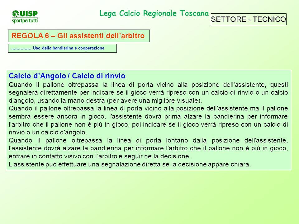 SETTORE - TECNICO Lega Calcio Regionale Toscana. REGOLA 6 – Gli assistenti dellarbitro Calcio dAngolo / Calcio di rinvio Quando il pallone oltrepassa