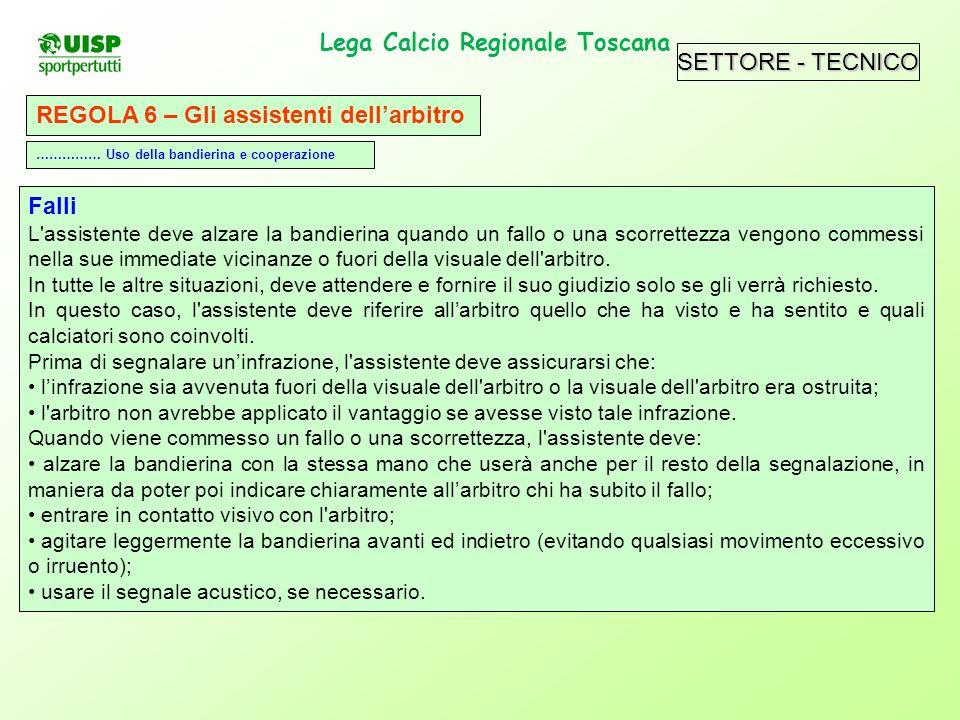 SETTORE - TECNICO Lega Calcio Regionale Toscana. REGOLA 6 – Gli assistenti dellarbitro Falli L'assistente deve alzare la bandierina quando un fallo o