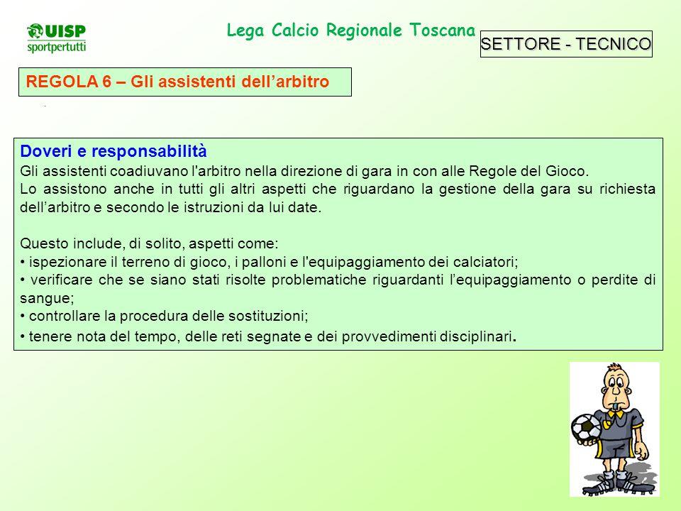 Lega Calcio Regionale Toscana. REGOLA 6 – Gli assistenti dellarbitro Doveri e responsabilità Gli assistenti coadiuvano l'arbitro nella direzione di ga