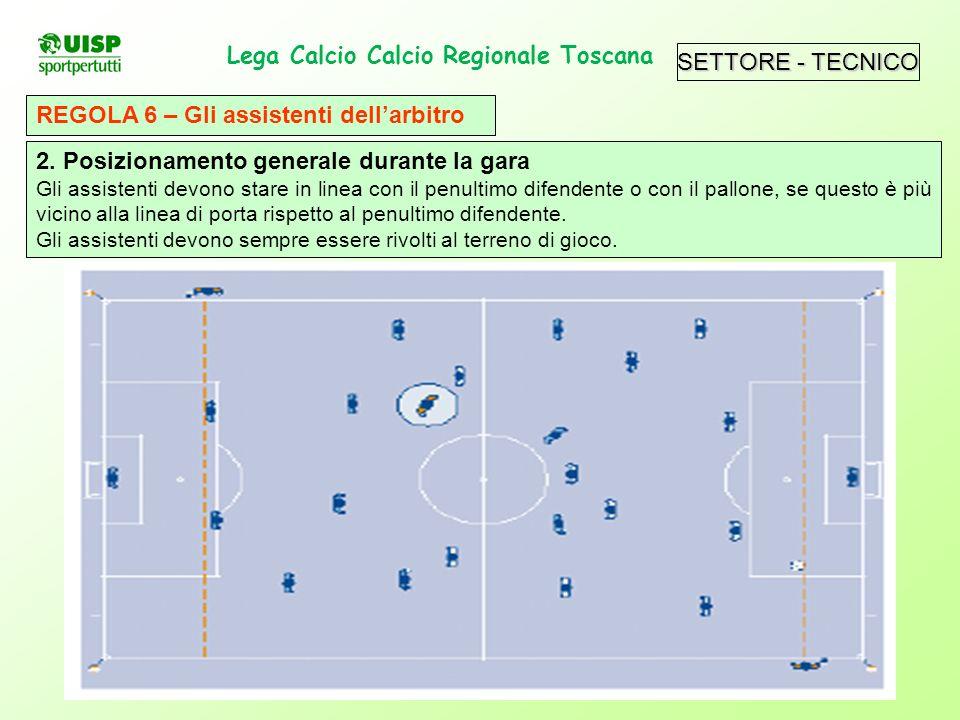 Lega Calcio Calcio Regionale Toscana. REGOLA 6 – Gli assistenti dellarbitro 2. Posizionamento generale durante la gara Gli assistenti devono stare in