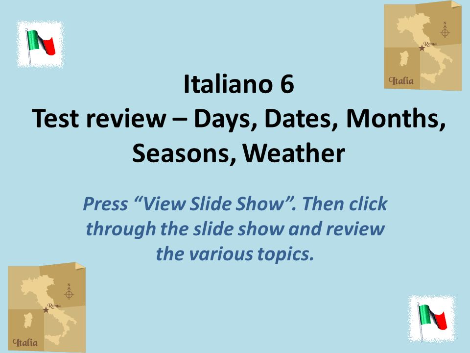 Italiano 6 Test review – Days, Dates, Months, Seasons, Weather Press View Slide Show.