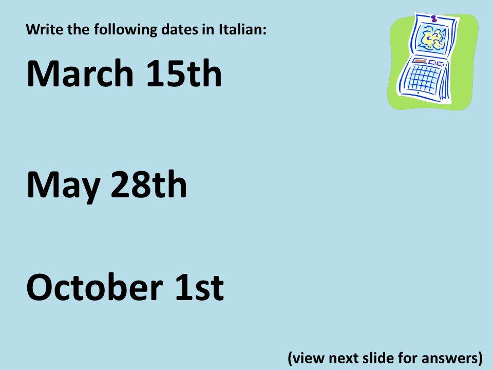 Write the following dates in Italian: March 15th il quindici marzo May 28th il ventotto maggio October 1st il primo ottobre