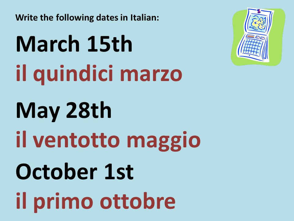 Write the following dates in Italian: March 15th il quindici marzo May 28th il ventotto maggio October 1st il primo ottobre