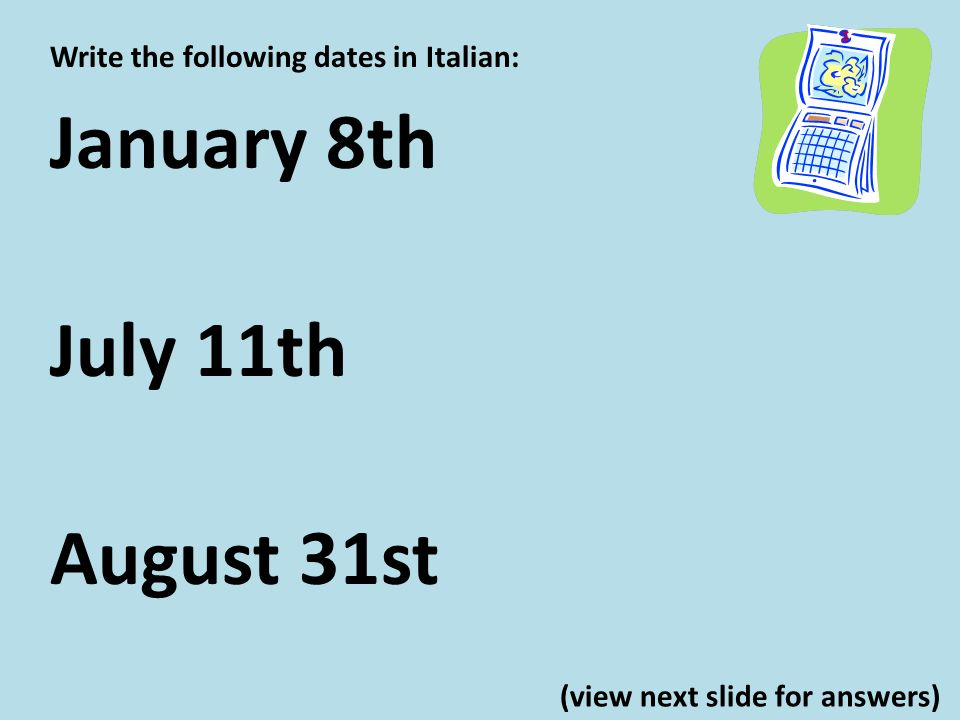 Write the following dates in Italian: January 8th July 11th August 31st (view next slide for answers)