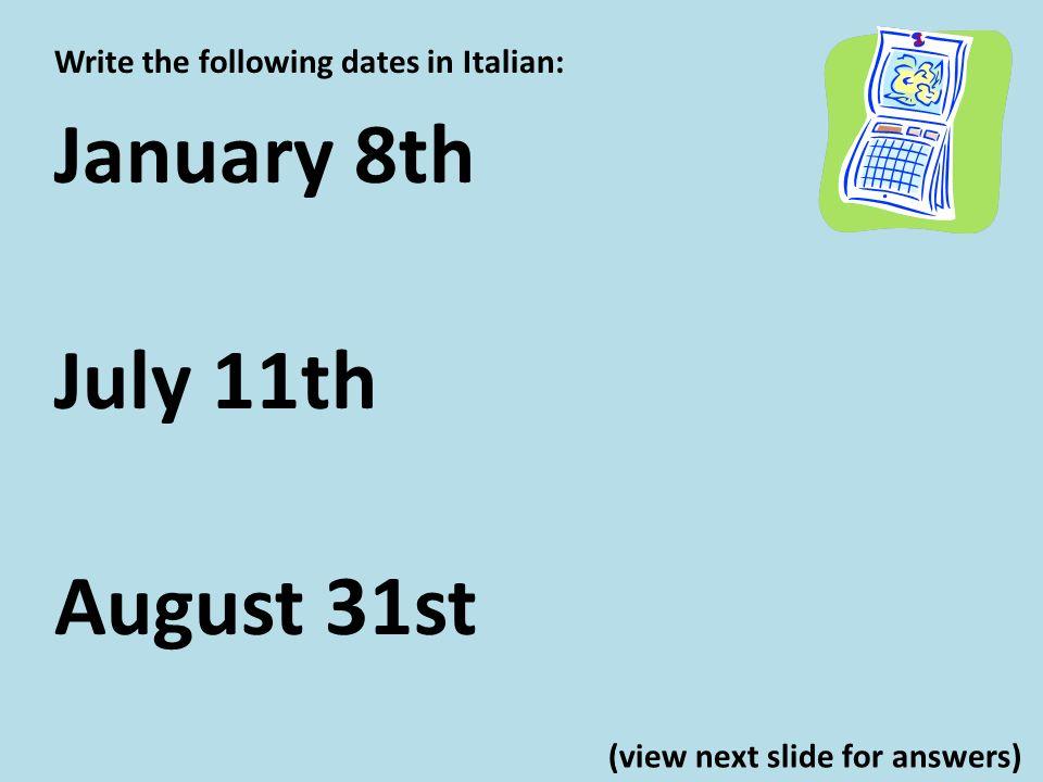 Write the following dates in Italian: January 8th lotto gennaio July 11th lundici luglio August 31st il trentuno agosto