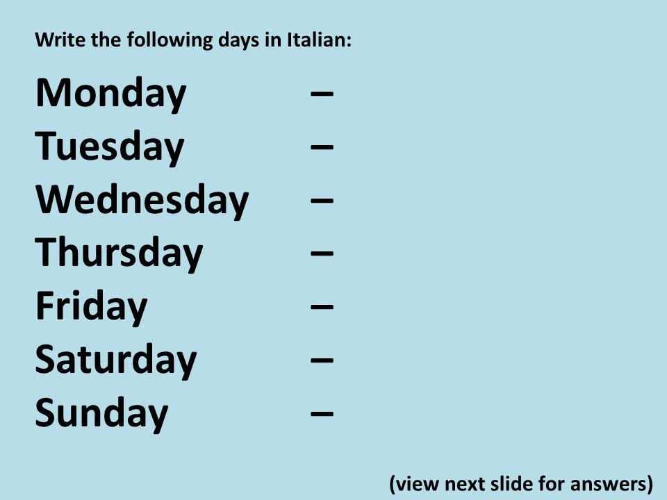 Write the following days in Italian: Monday – Tuesday – Wednesday – Thursday – Friday – Saturday – Sunday – lunedì martedì mercoledì giovedì venerdì sabato domenica