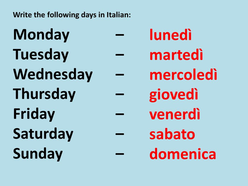 Write the following days in Italian: Monday – Tuesday – Wednesday – Thursday – Friday – Saturday – Sunday – lunedì martedì mercoledì giovedì venerdì sabato domenica