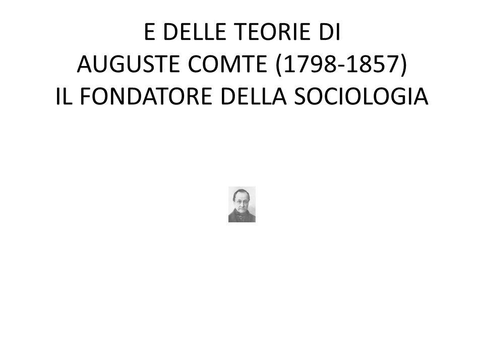E DELLE TEORIE DI AUGUSTE COMTE (1798-1857) IL FONDATORE DELLA SOCIOLOGIA