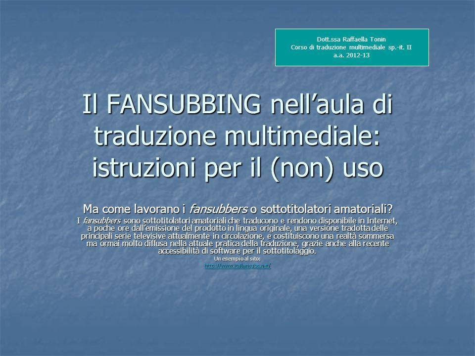 Il FANSUBBING nellaula di traduzione multimediale: istruzioni per il (non) uso Ma come lavorano i fansubbers o sottotitolatori amatoriali? I fansubber