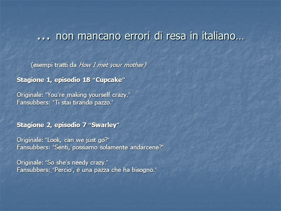… non mancano errori di resa in italiano… (esempi tratti da How I met your mother) Stagione 1, episodio 18 Cupcake Stagione 1, episodio 18 Cupcake Ori