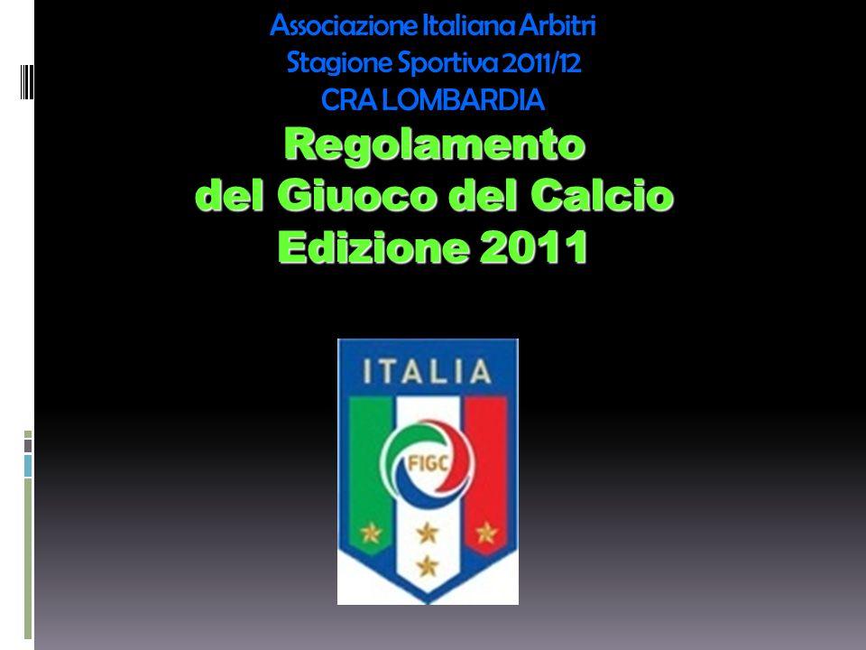 Regolamento del Giuoco del Calcio Edizione 2011 Associazione Italiana Arbitri Stagione Sportiva 2011/12 CRA LOMBARDIA Regolamento del Giuoco del Calci