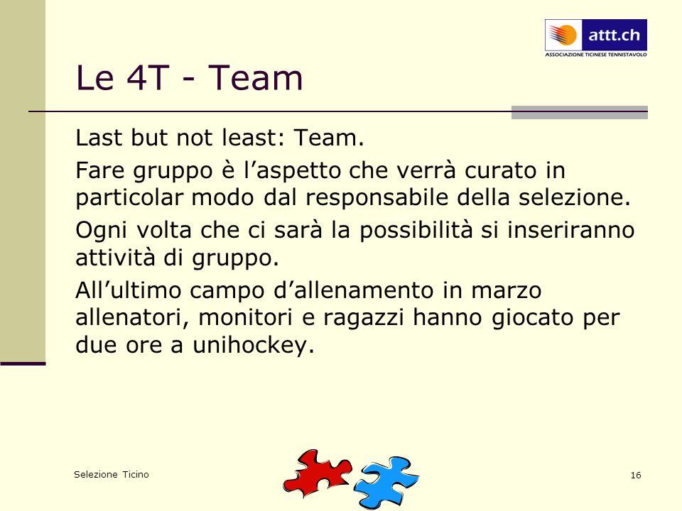 Selezione Ticino 16 Le 4T - Team Last but not least: Team. Fare gruppo è laspetto che verrà curato in particolar modo dal responsabile della selezione