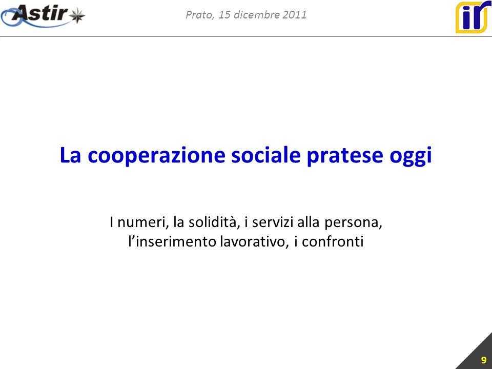 Prato, 15 dicembre 2011 La cooperazione sociale pratese oggi I numeri, la solidità, i servizi alla persona, linserimento lavorativo, i confronti 9