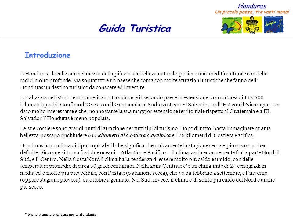 Honduras Un piccolo paese, tre vasti mondi Guida Turistica * Fonte: Ministero di Turismo di Honduras Introduzione LHonduras, localizzata nel mezzo del