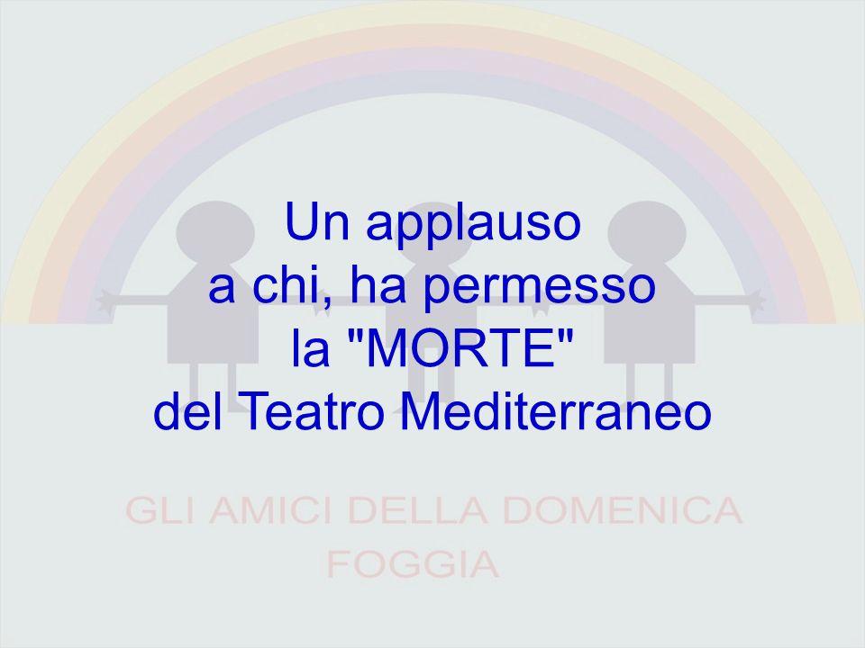 Un applauso a chi, ha permesso la MORTE del Teatro Mediterraneo