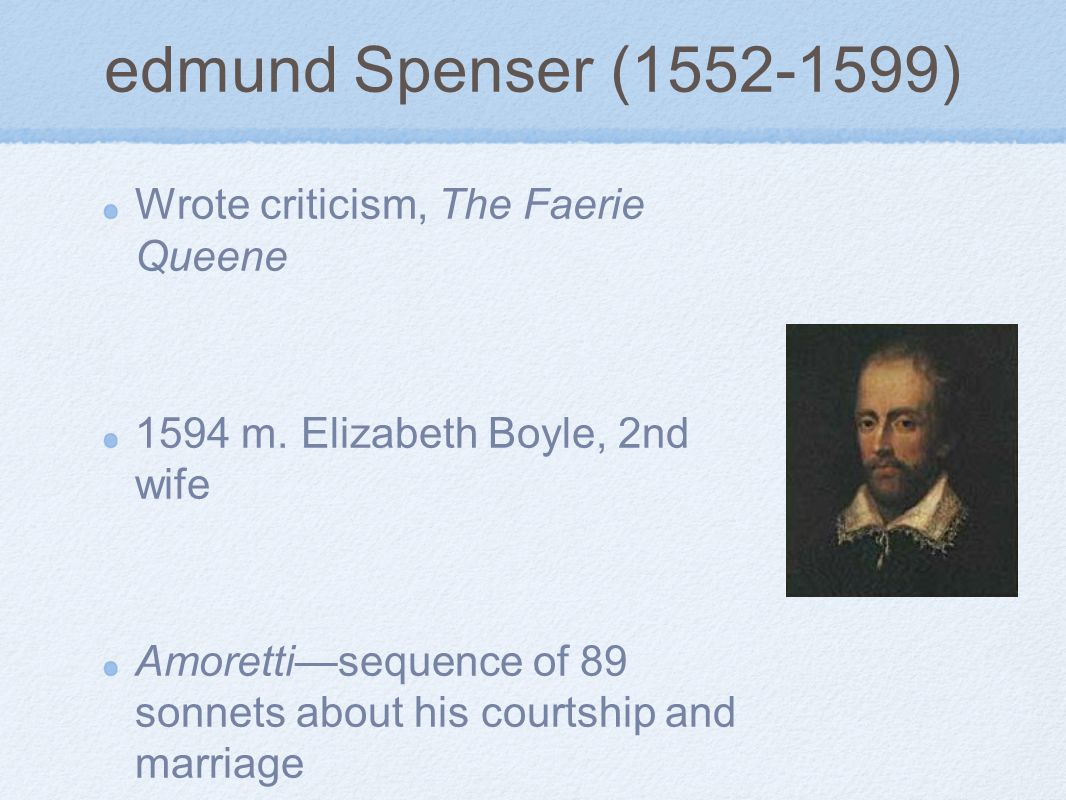 edmund Spenser (1552-1599) Wrote criticism, The Faerie Queene 1594 m. Elizabeth Boyle, 2nd wife Amorettisequence of 89 sonnets about his courtship and