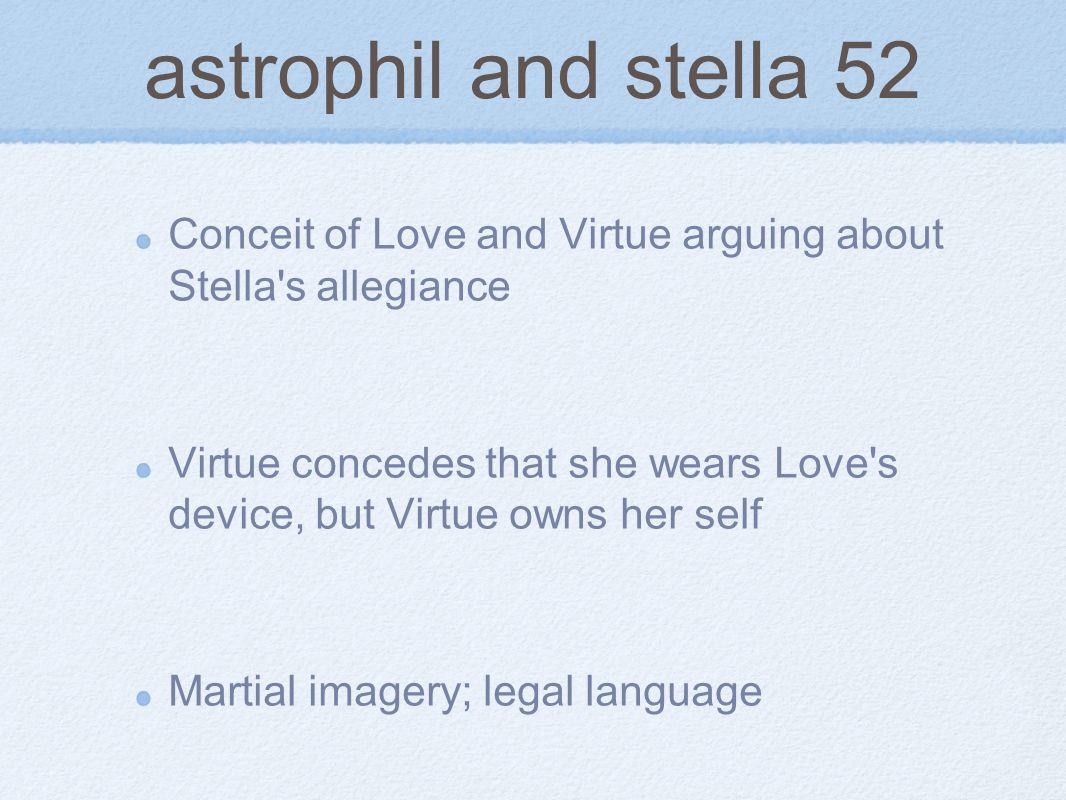 astrophil and stella 52 Conceit of Love and Virtue arguing about Stella's allegiance Virtue concedes that she wears Love's device, but Virtue owns her