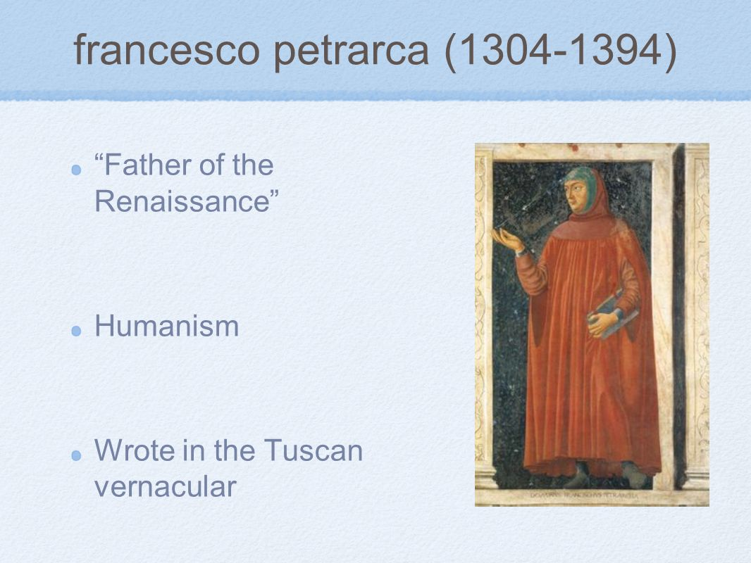 francesco petrarca (1304-1394) Father of the Renaissance Humanism Wrote in the Tuscan vernacular