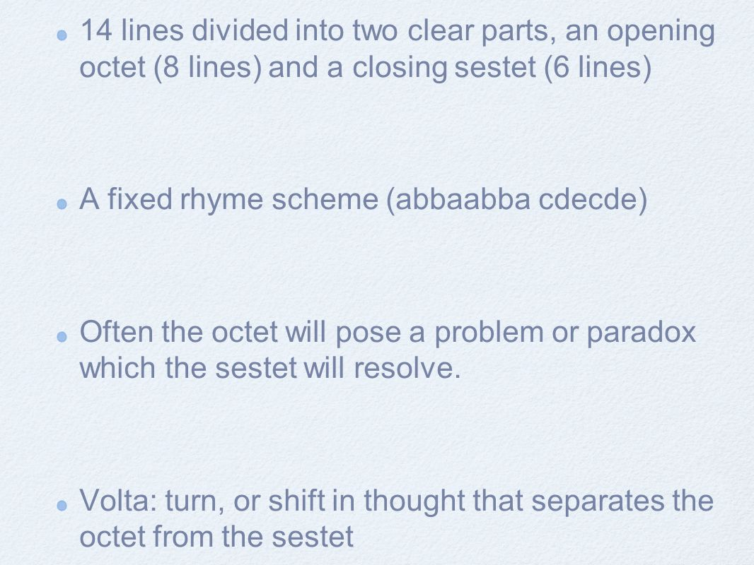 14 lines divided into two clear parts, an opening octet (8 lines) and a closing sestet (6 lines) A fixed rhyme scheme (abbaabba cdecde) Often the octe