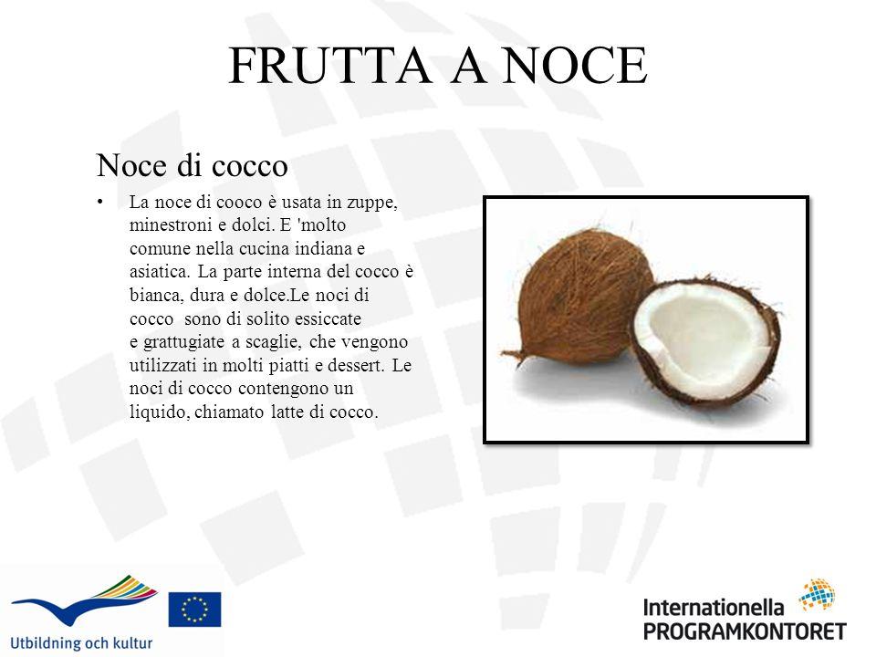 FRUTTA A NOCE Noce di cocco La noce di cooco è usata in zuppe, minestroni e dolci. E 'molto comune nella cucina indiana e asiatica. La parte interna d
