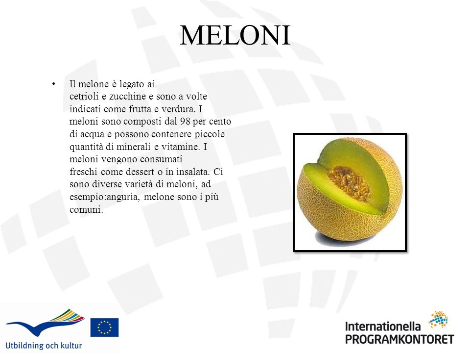 MELONI Il melone è legato ai cetrioli e zucchine e sono a volte indicati come frutta e verdura. I meloni sono composti dal 98 per cento di acqua e pos