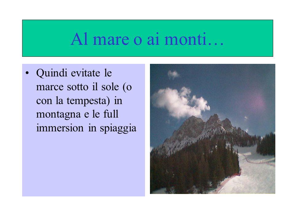 Al mare o ai monti… Quindi evitate le marce sotto il sole (o con la tempesta) in montagna e le full immersion in spiaggia
