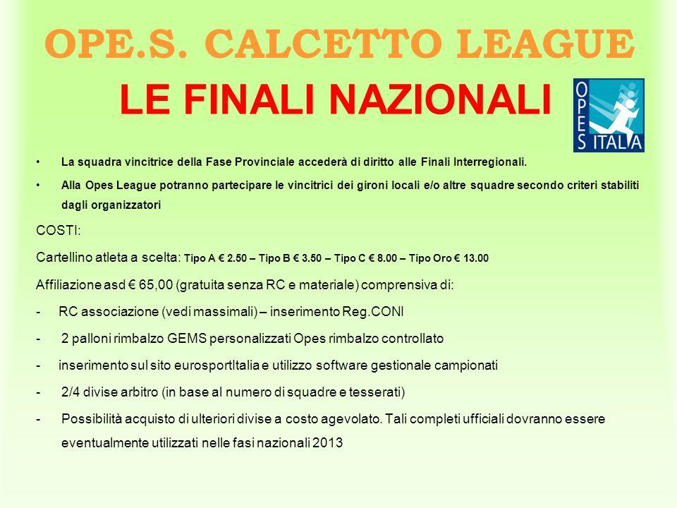 OPE.S. CALCETTO LEAGUE LE FINALI NAZIONALI La squadra vincitrice della Fase Provinciale accederà di diritto alle Finali Interregionali. Alla Opes Leag