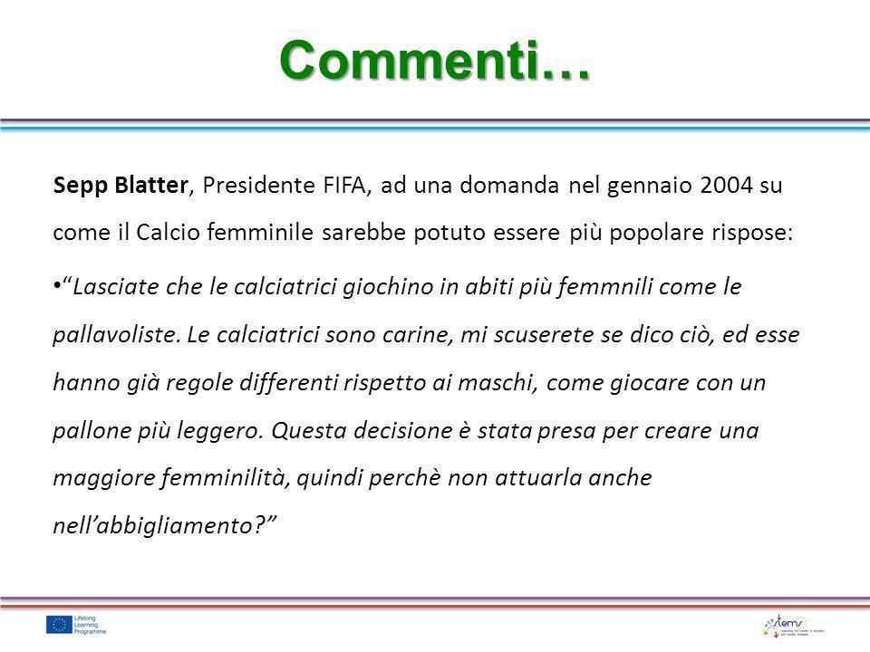 Sepp Blatter, Presidente FIFA, ad una domanda nel gennaio 2004 su come il Calcio femminile sarebbe potuto essere più popolare rispose: Lasciate che le