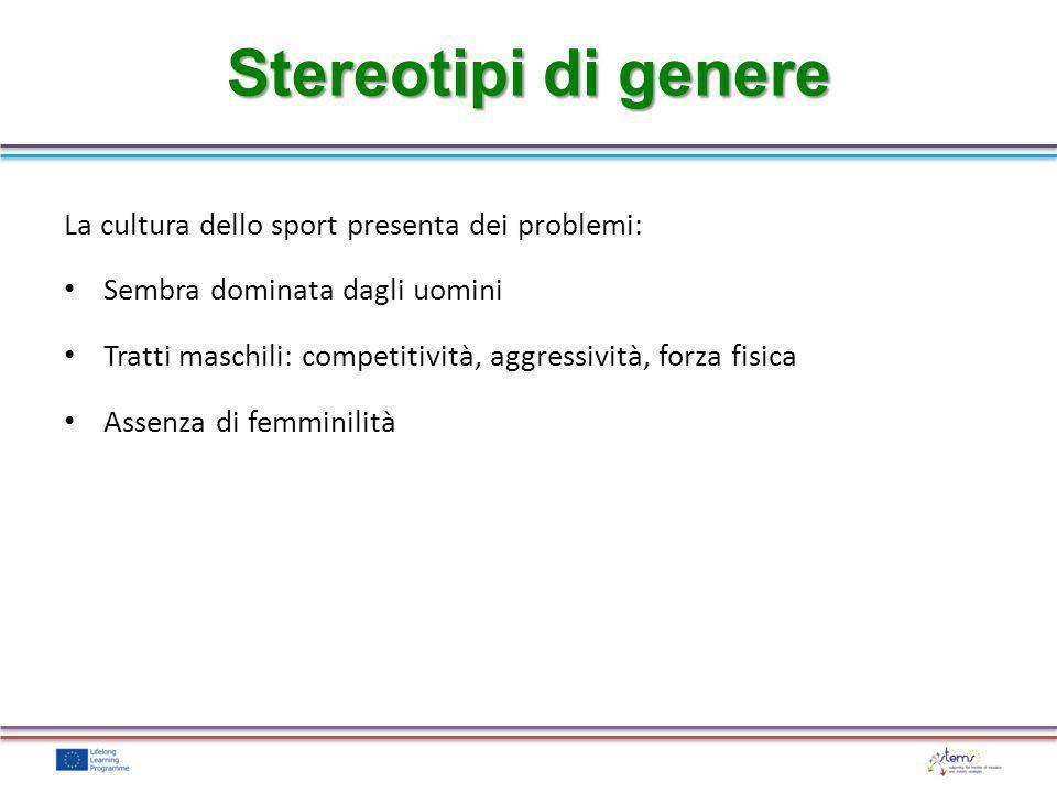 La cultura dello sport presenta dei problemi: Sembra dominata dagli uomini Tratti maschili: competitività, aggressività, forza fisica Assenza di femmi