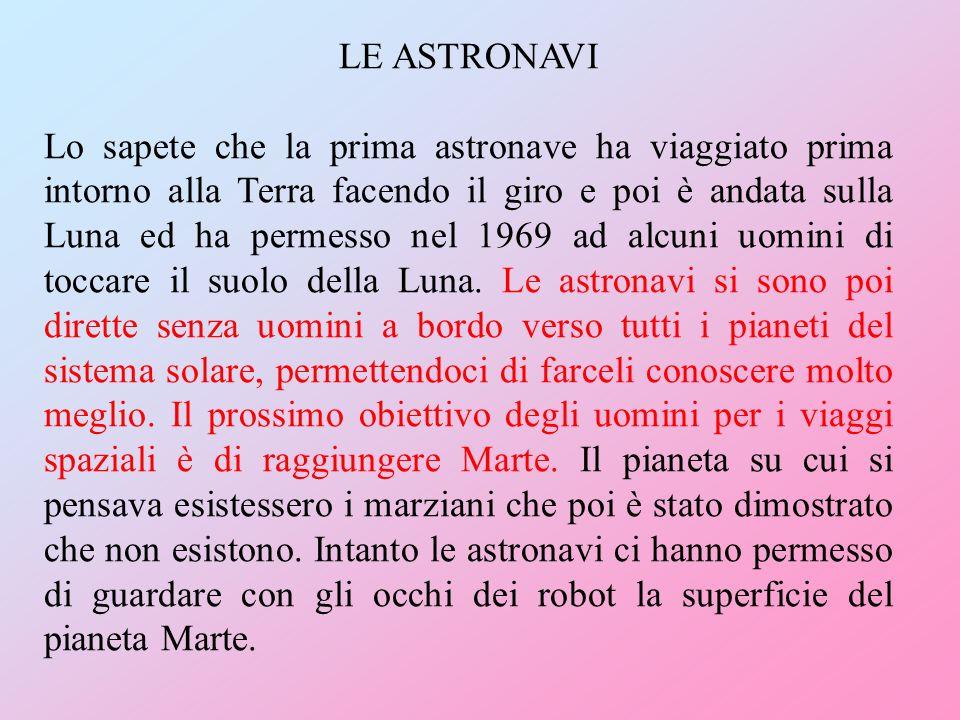 LE ASTRONAVI Lo sapete che la prima astronave ha viaggiato prima intorno alla Terra facendo il giro e poi è andata sulla Luna ed ha permesso nel 1969 ad alcuni uomini di toccare il suolo della Luna.