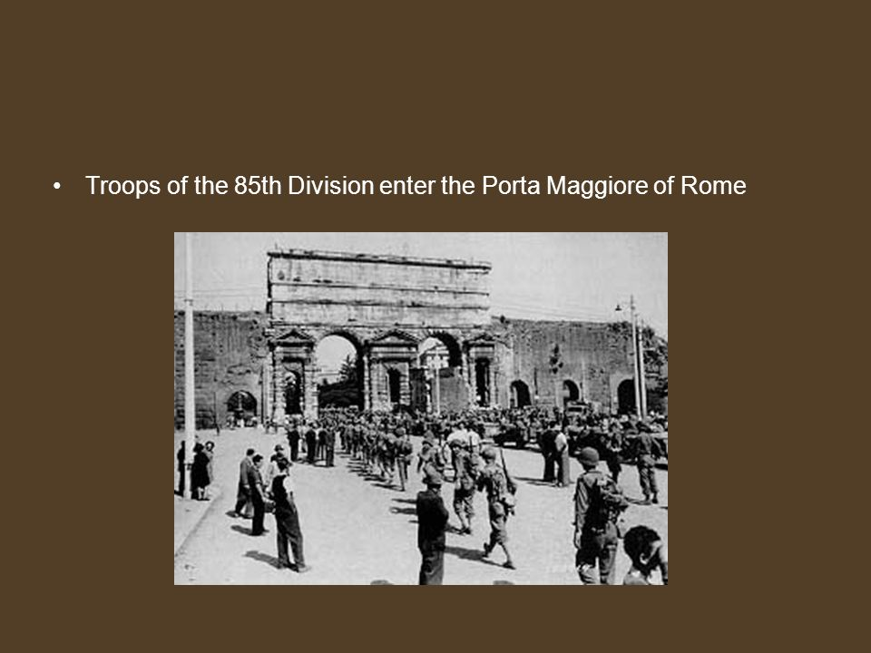 Troops of the 85th Division enter the Porta Maggiore of Rome