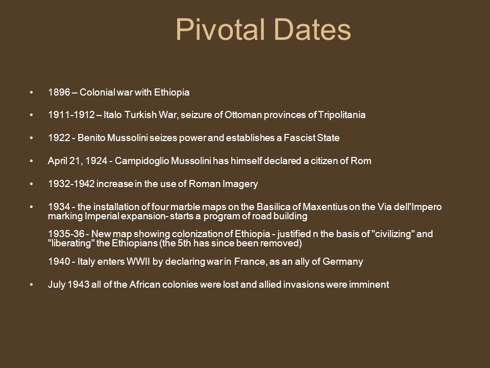 Pivotal Dates 1896 – Colonial war with Ethiopia 1911-1912 – Italo Turkish War, seizure of Ottoman provinces of Tripolitania 1922 - Benito Mussolini se