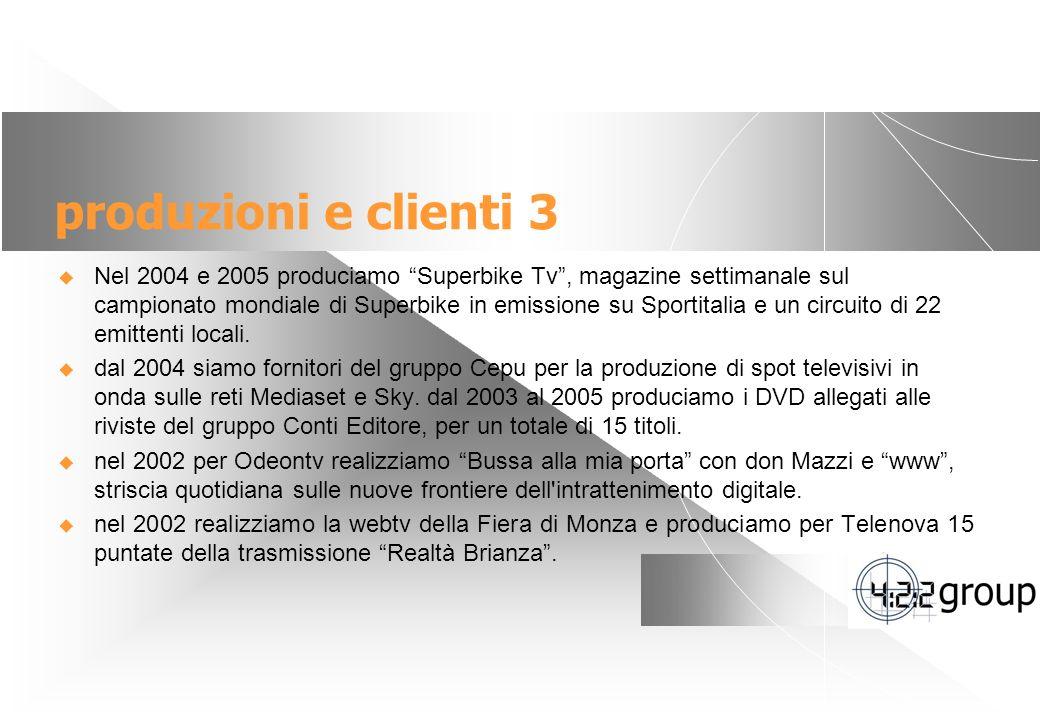 6 produzioni e clienti 3 Nel 2004 e 2005 produciamo Superbike Tv, magazine settimanale sul campionato mondiale di Superbike in emissione su Sportitalia e un circuito di 22 emittenti locali.