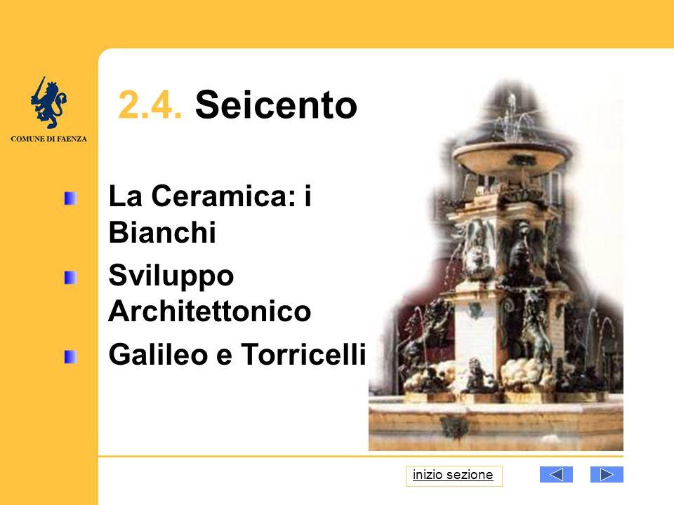 17 La Ceramica: i Bianchi Sviluppo Architettonico Galileo e Torricelli 2.4. Seicento inizio sezione