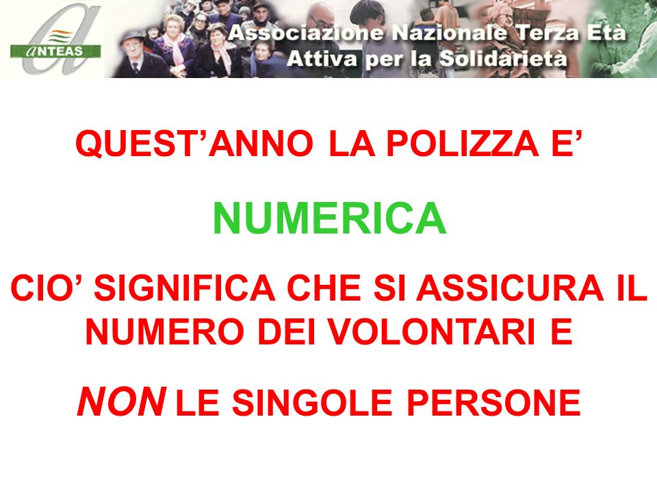 QUESTANNO LA POLIZZA E NUMERICA CIO SIGNIFICA CHE SI ASSICURA IL NUMERO DEI VOLONTARI E NON LE SINGOLE PERSONE