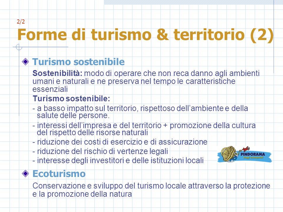2/2 Forme di turismo & territorio (2) Turismo sostenibile Sostenibilità: modo di operare che non reca danno agli ambienti umani e naturali e ne preser