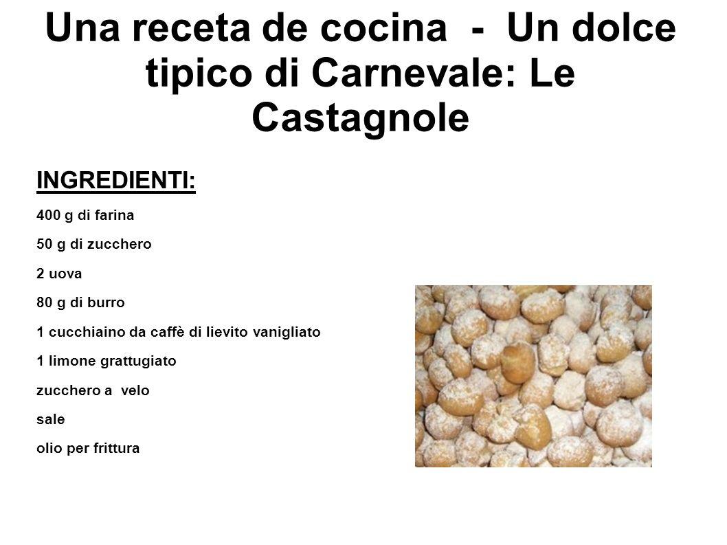 Una receta de cocina - Un dolce tipico di Carnevale: Le Castagnole INGREDIENTI: 400 g di farina 50 g di zucchero 2 uova 80 g di burro 1 cucchiaino da