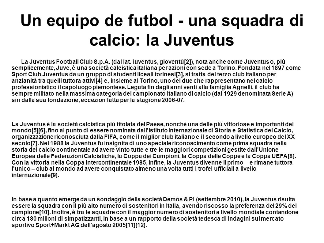 Un equipo de futbol - una squadra di calcio: Ia Juventus La Juventus Football Club S.p.A. (dal lat. iuventus, gioventù[2]), nota anche come Juventus o