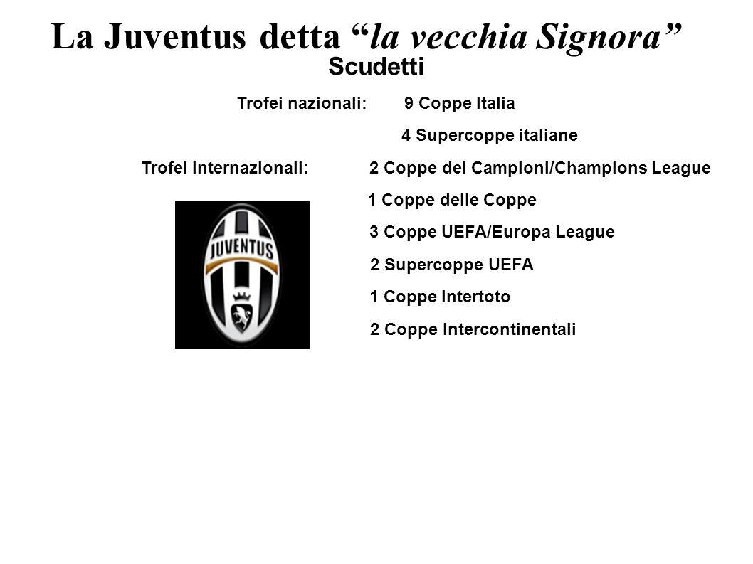 La Juventus detta la vecchia Signora Scudetti Trofei nazionali: 9 Coppe Italia 4 Supercoppe italiane Trofei internazionali: 2 Coppe dei Campioni/Champ