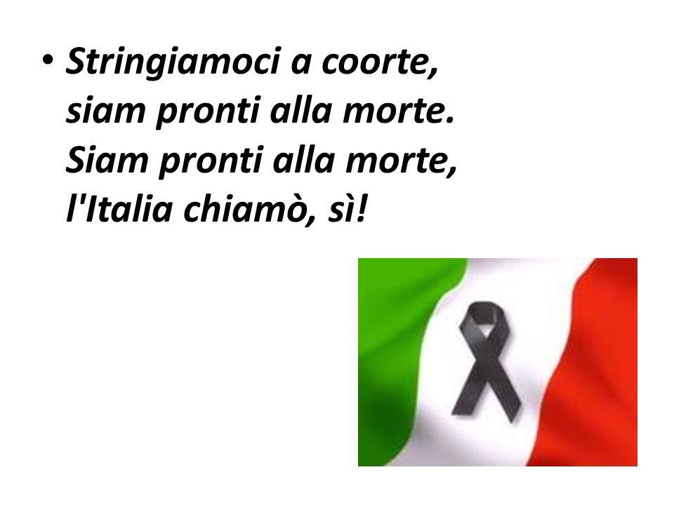 Stringiamoci a coorte, siam pronti alla morte. Siam pronti alla morte, l'Italia chiamò, sì!