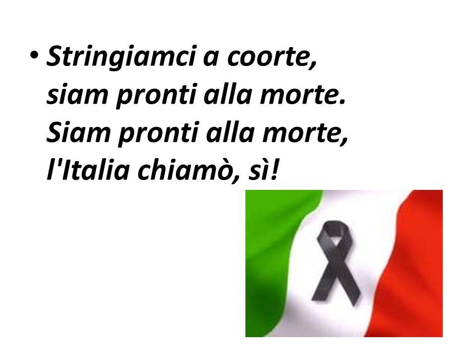 Stringiamci a coorte, siam pronti alla morte. Siam pronti alla morte, l'Italia chiamò, sì!