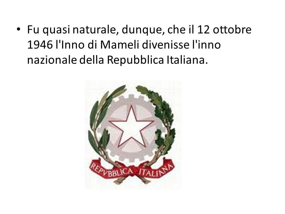 Fu quasi naturale, dunque, che il 12 ottobre 1946 l'Inno di Mameli divenisse l'inno nazionale della Repubblica Italiana.